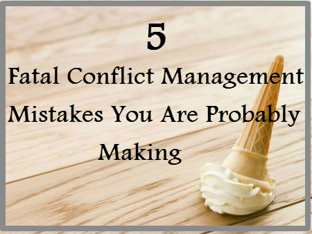 How to resolve conflict: 5 fatal conflict management mistakes