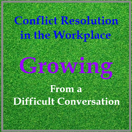 Conflict Resolution in the Workplace - Growing from a Difficult Conversation